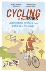 Cycling to the Ashes : A Cricketing Odyssey from London to Brisbane
